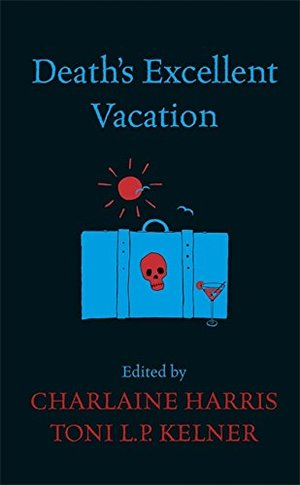 Death's Excellent Vacation. Edited by Charlaine Harris and Toni L.P. Kelner