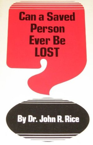 Can a Saved Person Ever Be Lost ??????????? By John R. Rice