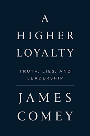 Higher Loyalty: Truth, Lies, and Leadership, A