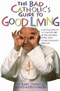 Bad Catholic's Guide to Good Living: A Loving Look at the Lighter Side of Catholic Faith, with Recipes for Feasts and Fun, The