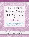 Dialectical Behavior Therapy Skills Workbook for Bulimia: Using DBT to Break the Cycle and Regain Control of Your Life, The