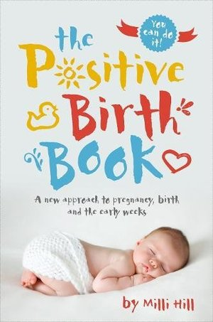 Positive Birth Book: A New Approach to Pregnancy, Birth and the Early Weeks, The
