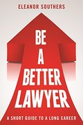 Be a Better Lawyer: A Short Guide to a Long Career