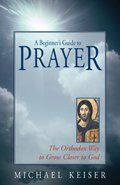 Beginner's Guide to Prayer: The Orthodox Way to Draw Closer to God, A