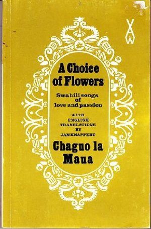 Choice of Flowers. Chaguo LA Maua: An Anthology of Swahili Love Poetry, A