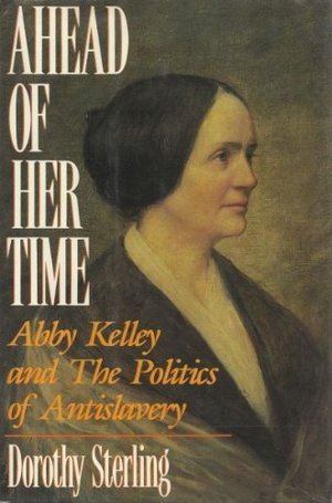 Ahead of Her Time; Abby Kelley and the Politics of Antislavery