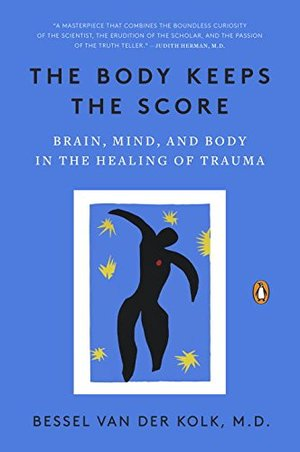 Body Keeps the Score: Brain, Mind, and Body in the Healing of Trauma, The