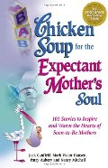 Chicken Soup for the Expectant Mother's Soul: 101 Stories to Inspire and Warm the Hearts of Soon-to-Be Mothers (Chicken Soup for the Soul)
