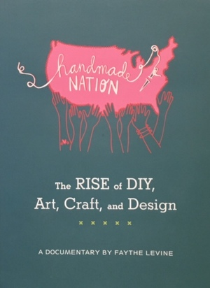 Handmade nation : the rise of DIY, art, craft and design : a documentary (DVD)