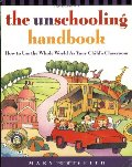 Unschooling Handbook : How to Use the Whole World As Your Child's Classroom, The