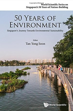 50 Years of Environment: Singapore's Journey Towards Environmental Sustainability (World Scientific Series on Singapore's 50 Years of Nation-Building)