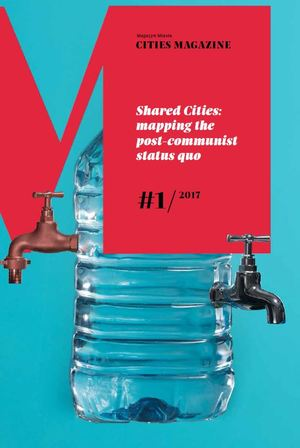 Magazyn Miasta 1 / 2017 – Shared Cities: mapping the post-communist status quo
