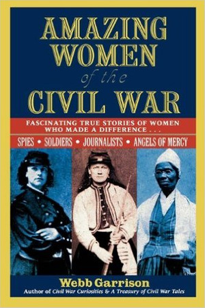 Amazing Women of the Civil War: Fascinating True Stories of Women Who Made a Difference...