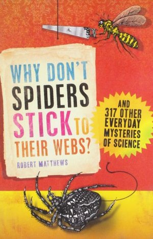 Why Don't Spiders Stick to Their Webs?: And 317 Other Everyday Mysteries of Science