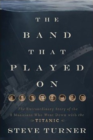Band That Played On: The Extraordinary Story of the 8 Musicians Who Went Down with the Titanic, The