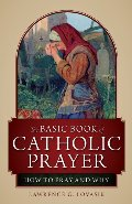 Basic Book of Catholic Prayer: How to Pray and Why, The