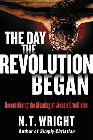 Day the Revolution Began: Reconsidering the Meaning of Jesus's Crucifixion, The