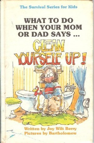 What to Do When Your Mom or Dad Says...Clean Yourself Up! (The Survival series for kids)