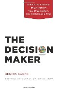 Decision Maker: Unlock the Potential of Everyone in Your Organization, One Decision at a Time, The