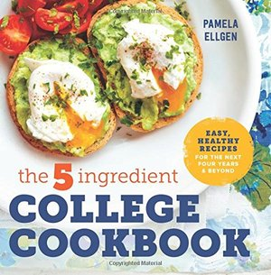 5-Ingredient College Cookbook: Easy, Healthy Recipes for the Next Four Years & Beyond, The