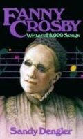 Fanny Crosby: Writer of 8,000 Songs