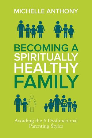 Becoming a Spiritually Healthy Family: Avoiding the 6 Dysfunctional Parenting Styles