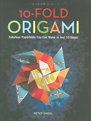 10-Fold Origami: Fabulous Paperfolds You Can Make in Just 10 Steps! [Origami Book, 26 Projects]