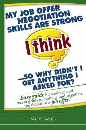 My job offer negotiation skills are strong (I think)...so why didn't I get anything I asked for?: Easy guide for students and recent grads to evaluate ... of a job offer! (I Think Career Skills)