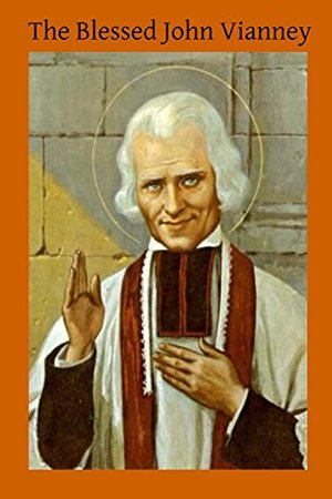 Blessed John Vianney: Cure D'ars Patron of Parish Priests, The