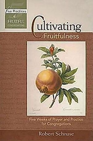Cultivating Fruitfulness: Five Weeks of Prayer and Practice for Congregations (Five Practices of Fruitful Congregations Program Resources)