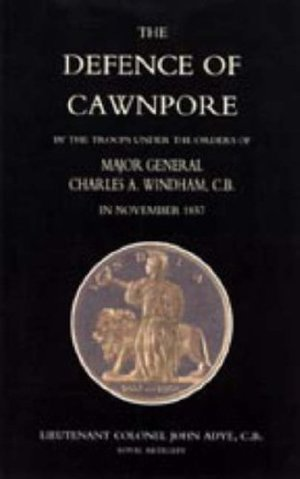 Defence of Cawnpore by the Troops Under the Orders of Major General Charles Windham in November 1857 2004