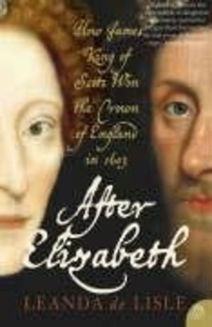 After Elizabeth : How King James of Scotland Won the Throne of England in 1603