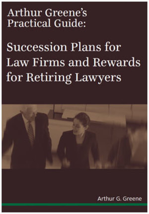 Arthur Greene's Practical Guide: Succession Plans for Law Firms and Rewards for Retiring Lawyers