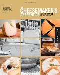 Cheesemaker's Apprentice: An Insider's Guide to the Art and Craft of Homemade Artisan Cheese, Taught by the Masters, The
