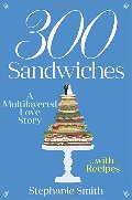 300 Sandwiches: A Multilayered Love Story . . . with Recipes