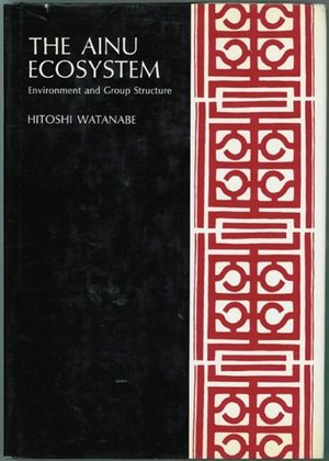 Ainu Ecosystem: Environment and Group Structure (American Ethnological Society Monograph : No 54), The