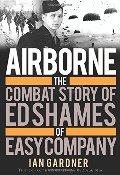 Airborne: The Combat Story of Ed Shames of Easy Company (General Military)