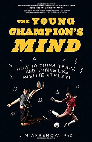 Young Champion's Mind: How to Think, Train, and Thrive Like an Elite Athlete, The