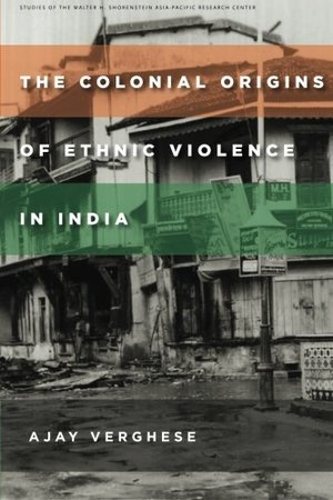 Colonial Origins of Ethnic Violence in India, The