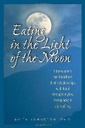 Eating in the Light of the Moon: How Women Can Transform Their Relationship with Food Through Myths, Metaphors, and Storytelling