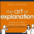 Art of Explanation - Making Your Ideas, Products and Services Easier to Understand, The