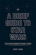 Brief Guide to Star Wars: The Unauthorised Inside Story (Brief Histories), A