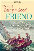 Art of Being a Good Friend: How to Bring Out the Best in Your Friends and in Yourself, The