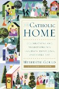 Catholic Home: Celebrations and Traditions for Holidays, Feast Days, and Every Day, The