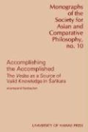 Accomplishing the Accomplished: Vedas as a Source of Valid Knowledge in Sankara (Monograph of the Society for Asian and Comparative Philosophy ; 10)