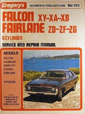 Falcon XY- XA-XB ; Fairlane ZD- ZF-ZG 6 Cylinder : Gregory's Scientific Publications Service and Repair Manual No 155