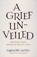 Grief Unveiled: One Father's Journey Through the Loss of a Child, A