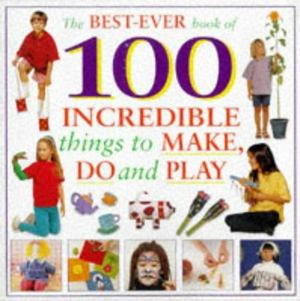 100 Incredible Things for Kids to Make and Do