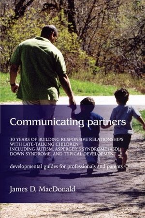 Communicating Partners: 30 Years of Building Responsive Relationships with Late-Talking Children including Autism, Asperger's Syndrome (ASD), Down Syndrome, and Typical Developement