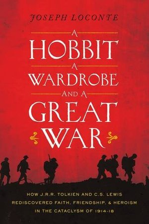 Hobbit, a Wardrobe, and a Great War: How J.R.R. Tolkien and C.S. Lewis Rediscovered Faith, Friendship, and Heroism in the Cataclysm of 1914-1918, A